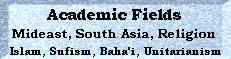 Academic Fields: Mideast, South Asia, Religion, Baha'i, Unitarianism, Sufism